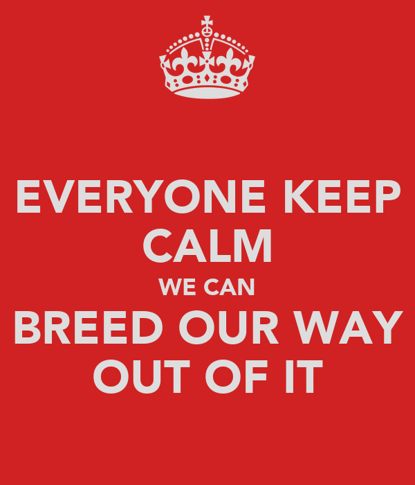 EVERYONE KEEP CALM WE CAN BREED OUR WAY OUT OF IT
