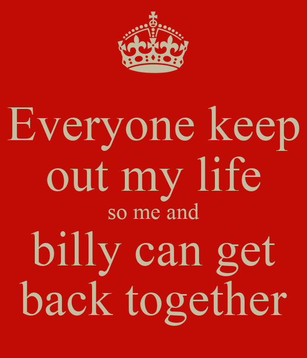 Everyone keep out my life so me and billy can get back together