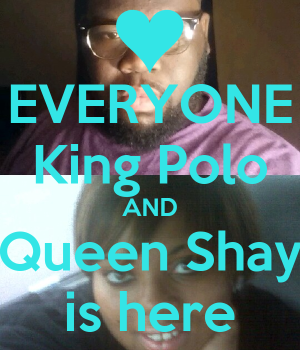 EVERYONE King Polo AND Queen Shay is here