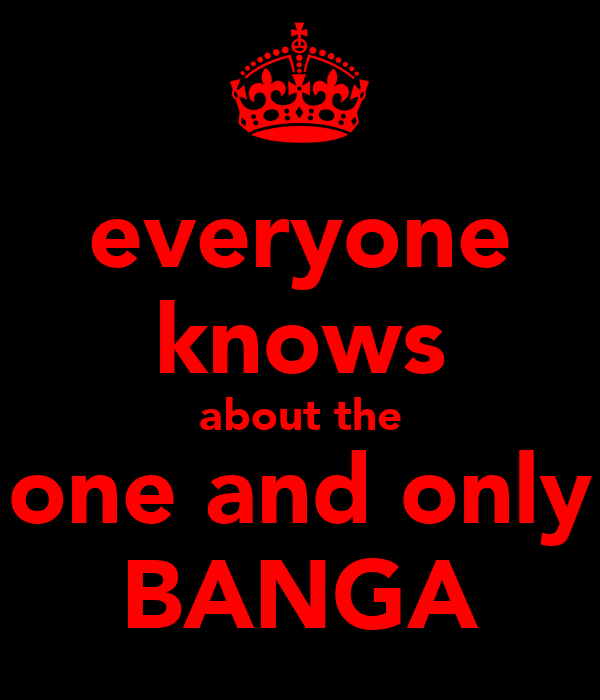 everyone knows about the one and only BANGA