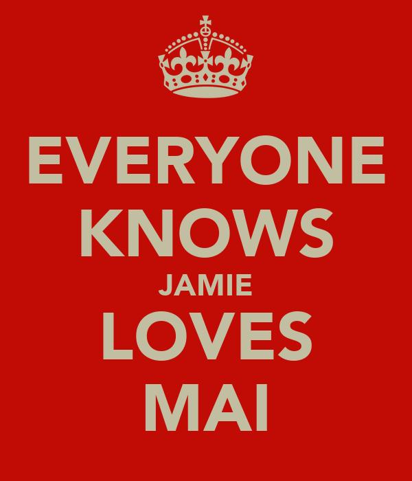 EVERYONE KNOWS JAMIE LOVES MAI