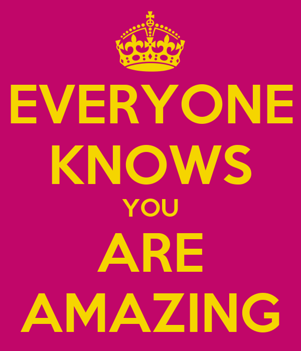 EVERYONE KNOWS YOU ARE AMAZING