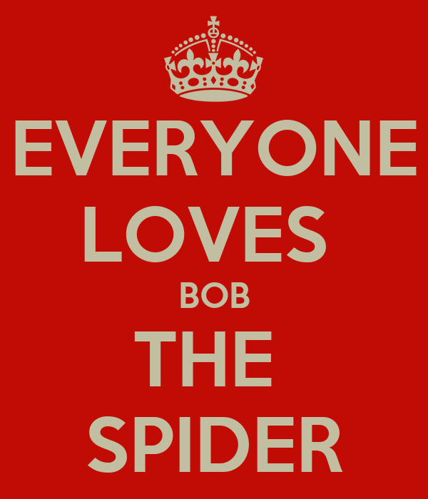 EVERYONE LOVES  BOB THE  SPIDER