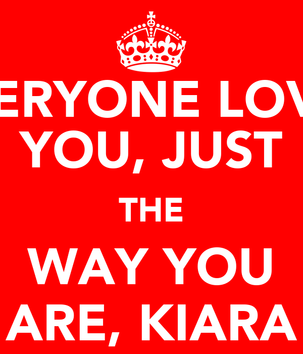 EVERYONE LOVES YOU, JUST THE WAY YOU ARE, KIARA