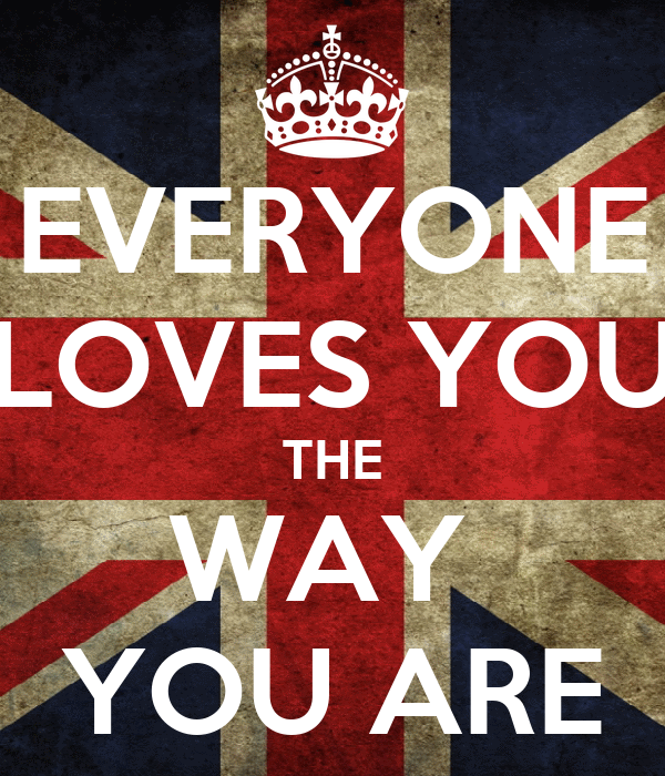 EVERYONE  LOVES YOU  THE WAY  YOU ARE