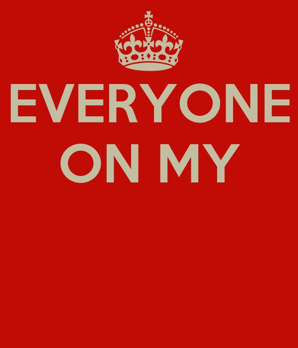 EVERYONE ON MY