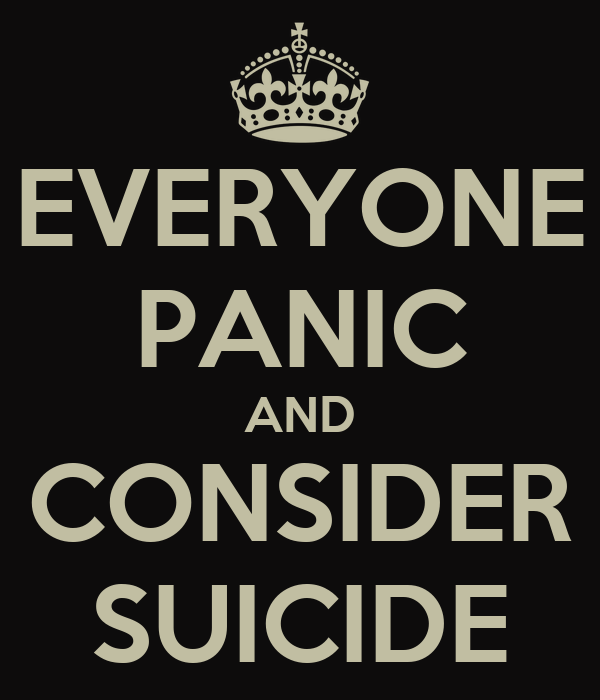 EVERYONE PANIC AND CONSIDER SUICIDE