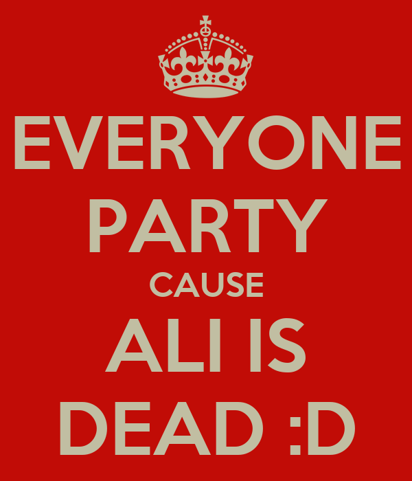 EVERYONE PARTY CAUSE ALI IS DEAD :D