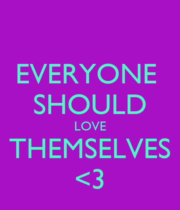 EVERYONE  SHOULD LOVE THEMSELVES <3