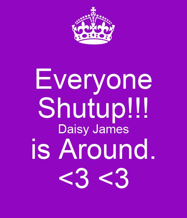 Everyone Shutup!!! Daisy James is Around. <3 <3