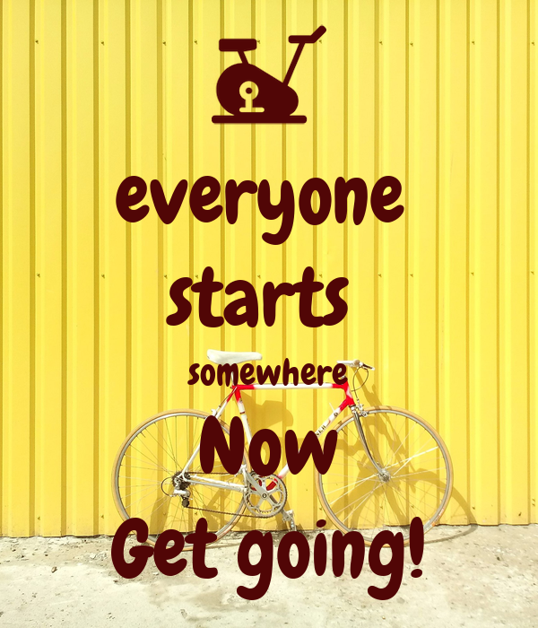 everyone  starts  somewhere Now Get going!