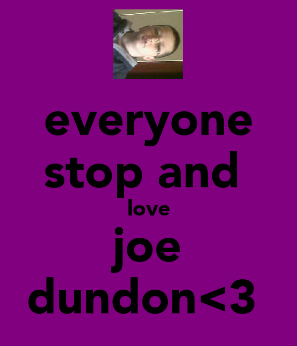 everyone stop and  love joe dundon<3
