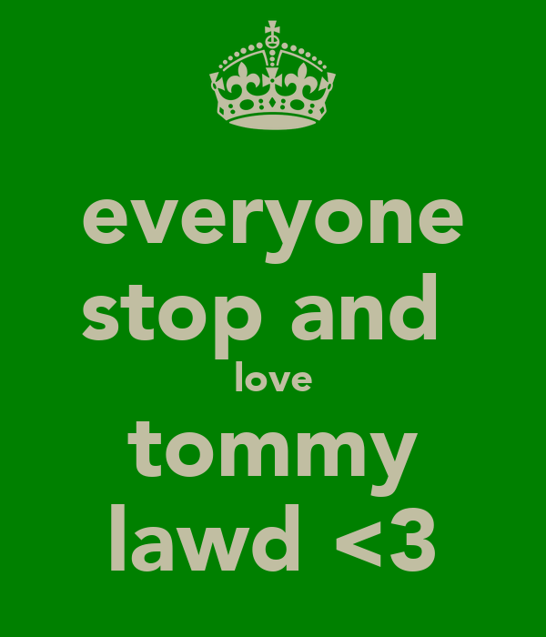 everyone stop and  love tommy lawd <3