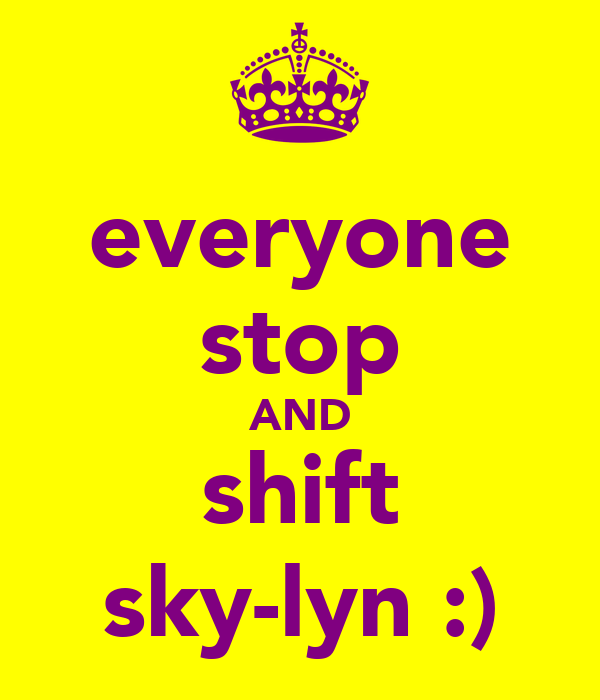 everyone stop AND shift sky-lyn :)