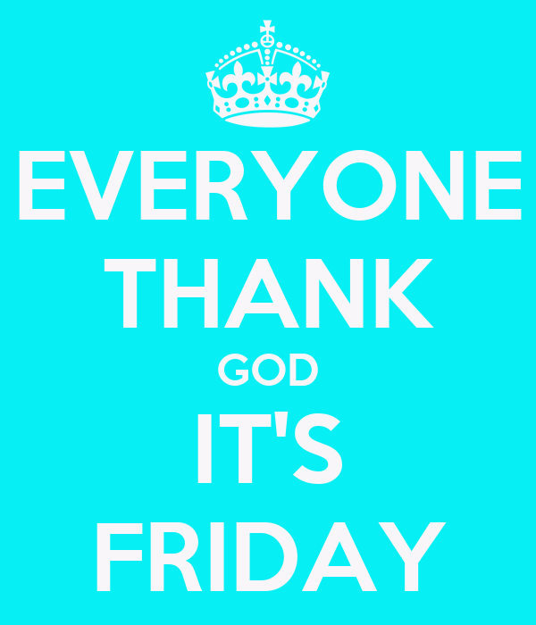 EVERYONE THANK GOD IT'S FRIDAY