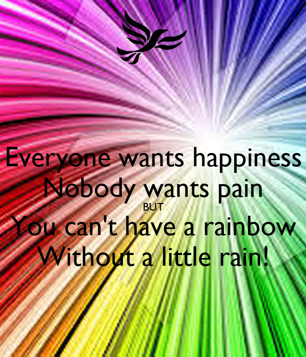 Everyone wants happiness Nobody wants pain BUT You can't have a rainbow Without a little rain!