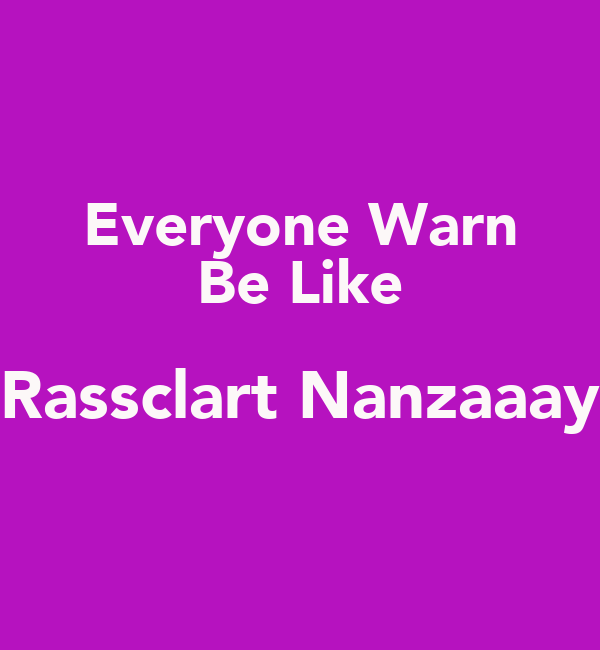 Everyone Warn Be Like Rassclart Nanzaaay
