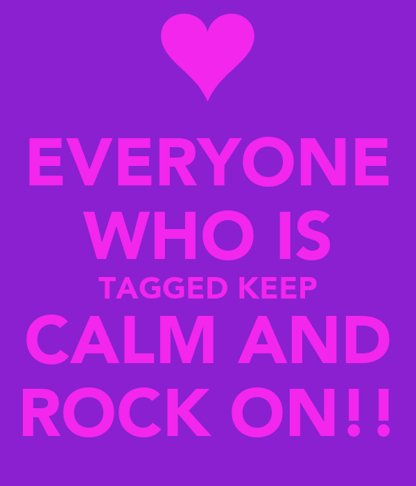EVERYONE WHO IS TAGGED KEEP CALM AND ROCK ON!!