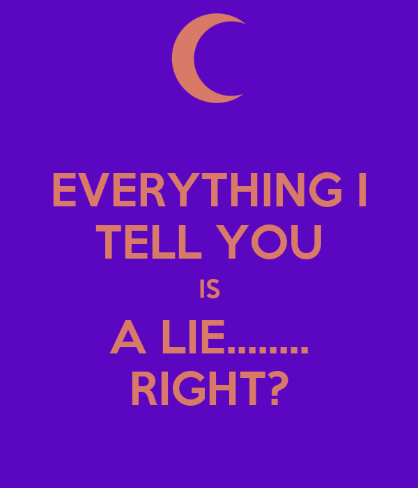 EVERYTHING I TELL YOU IS A LIE........ RIGHT?