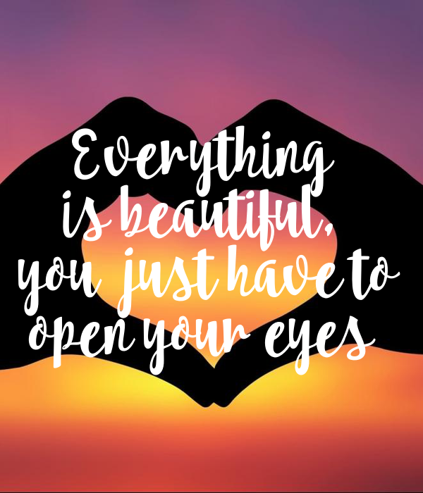 Everything  is beautiful,  you  just have to open your eyes