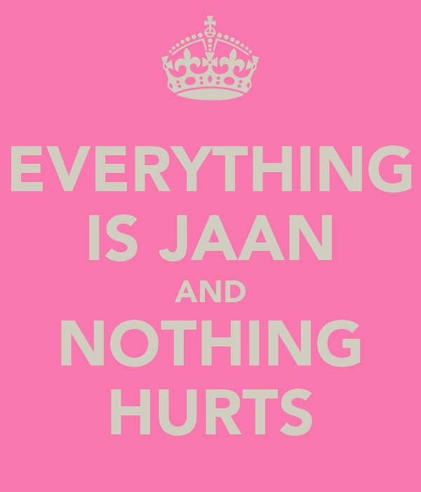 EVERYTHING IS JAAN AND NOTHING HURTS