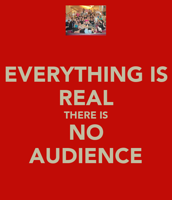 EVERYTHING IS REAL THERE IS NO AUDIENCE