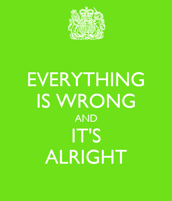 EVERYTHING IS WRONG AND IT'S ALRIGHT