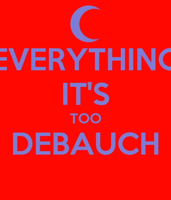 EVERYTHING IT'S TOO DEBAUCH