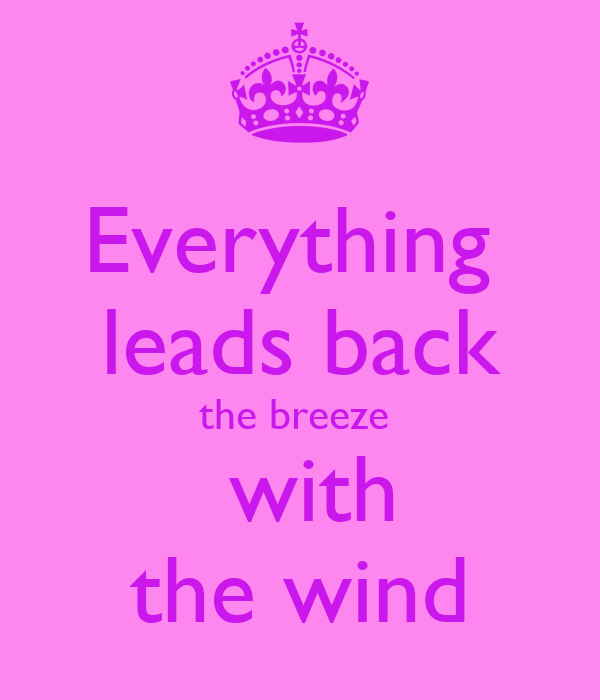 Everything   leads back  the breeze   with the wind