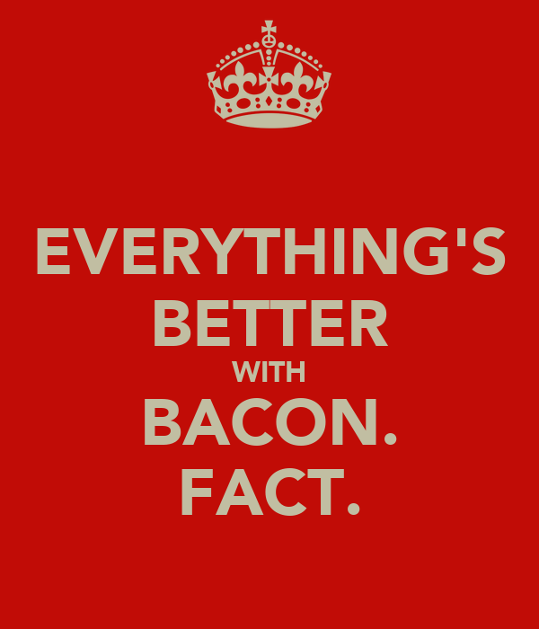 EVERYTHING'S BETTER WITH BACON. FACT.