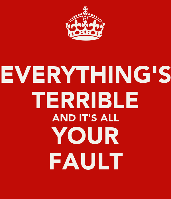 EVERYTHING'S TERRIBLE AND IT'S ALL YOUR FAULT