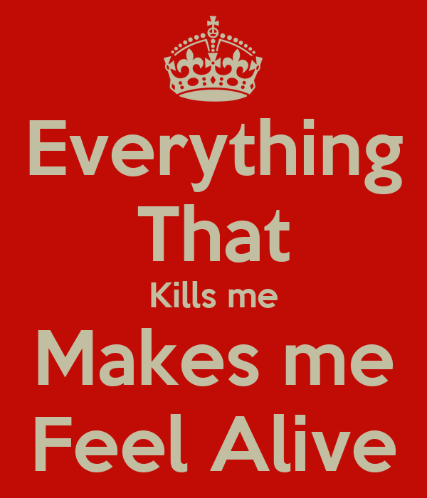what makes me feel alive essay See all of i feel alive when i'm close to the madness, no other writeups in this  no easy love could ever make me feel the same: forget love choose fear birdman.