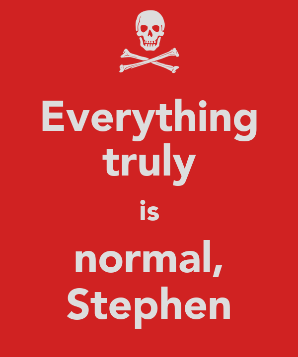 Everything truly is normal, Stephen