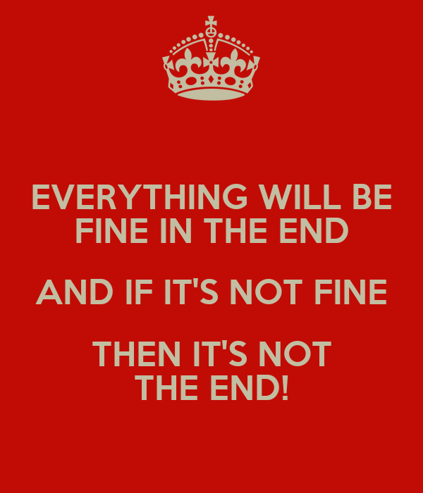 EVERYTHING WILL BE FINE IN THE END AND IF IT'S NOT FINE THEN IT'S NOT THE END!