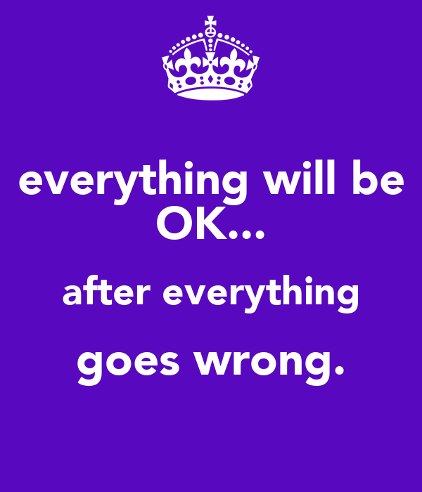 everything will be OK... after everything goes wrong.