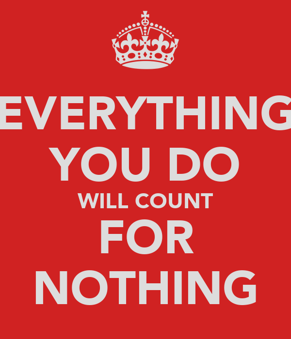EVERYTHING YOU DO WILL COUNT FOR NOTHING