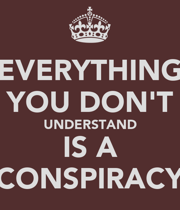 EVERYTHING YOU DON'T UNDERSTAND IS A CONSPIRACY