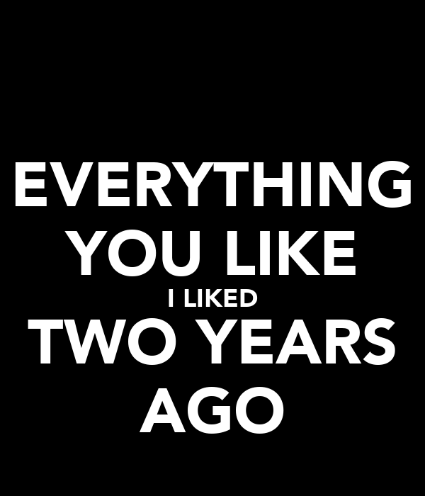 EVERYTHING YOU LIKE I LIKED TWO YEARS AGO