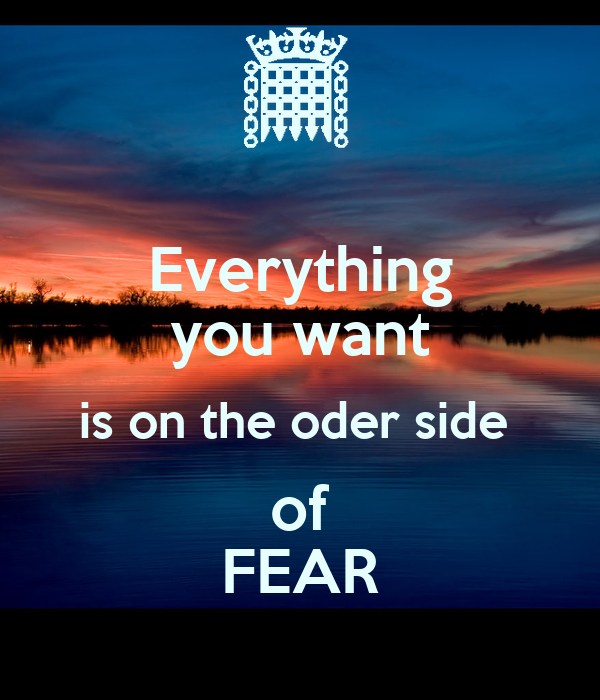 Everything you want is on the oder side  of FEAR