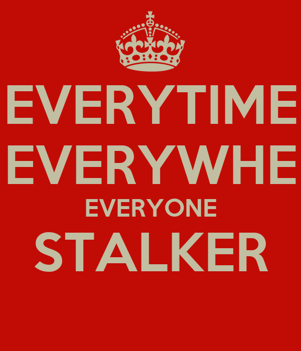 EVERYTIME EVERYWHE EVERYONE STALKER