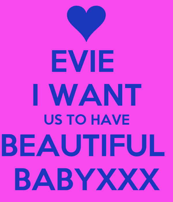 EVIE  I WANT US TO HAVE BEAUTIFUL  BABYXXX