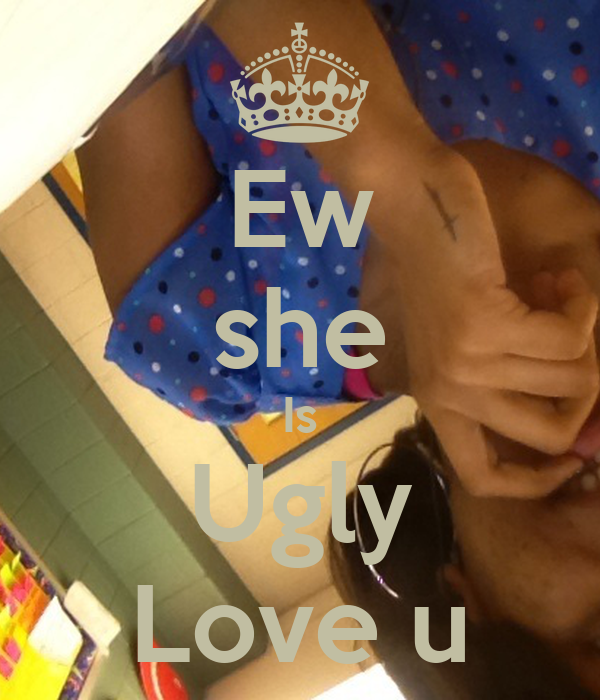 Ew she Is Ugly Love u