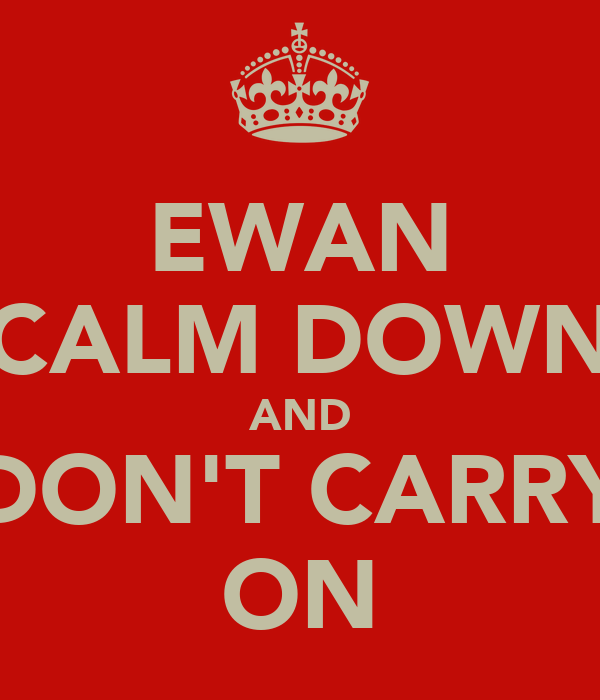 EWAN CALM DOWN AND DON'T CARRY ON
