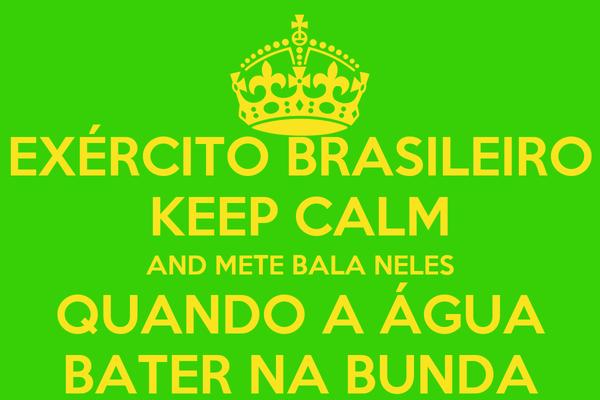 EXÉRCITO BRASILEIRO KEEP CALM AND METE BALA NELES QUANDO A ÁGUA BATER NA BUNDA