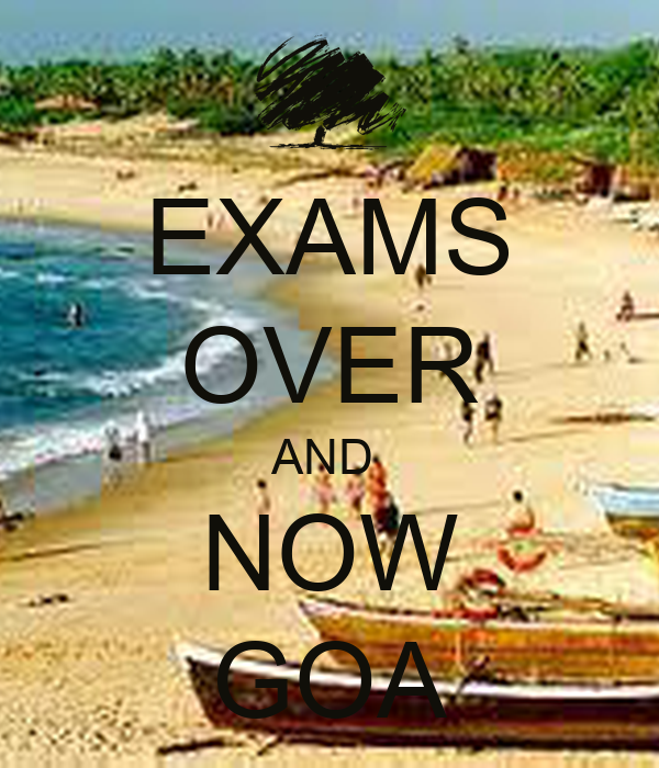 EXAMS  OVER AND  NOW GOA