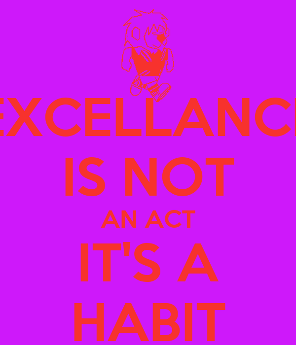 EXCELLANCE IS NOT AN ACT IT'S A HABIT