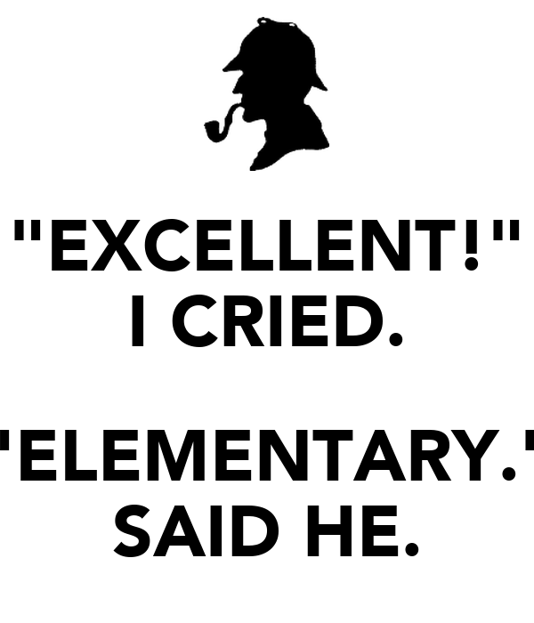 """""""EXCELLENT!"""" I CRIED.  """"ELEMENTARY."""" SAID HE."""