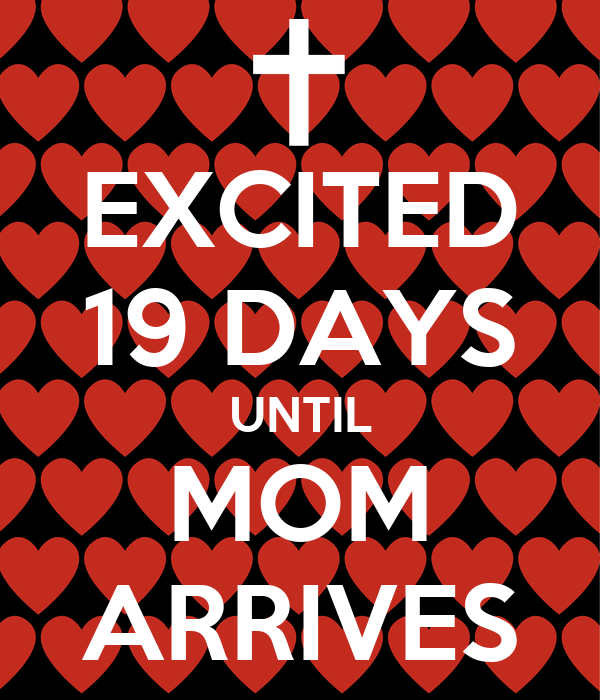 EXCITED 19 DAYS UNTIL MOM ARRIVES