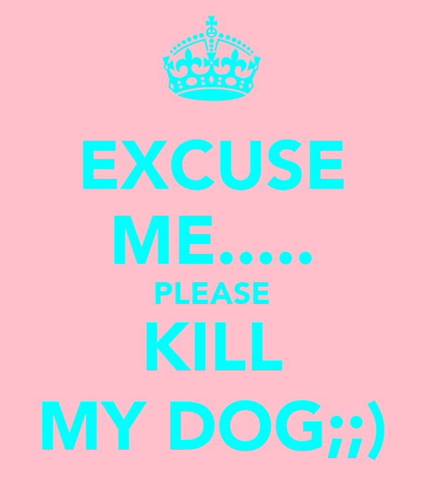 EXCUSE ME..... PLEASE KILL MY DOG;;)