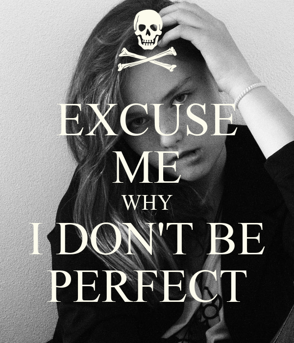 EXCUSE ME WHY I DON'T BE PERFECT